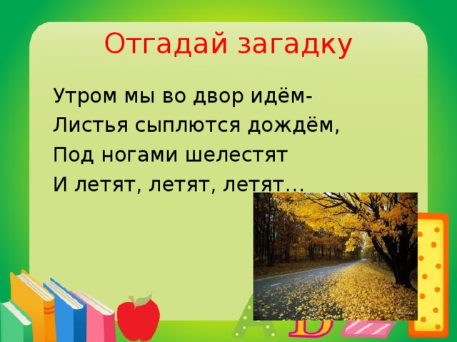 Отгадай загадку  Утром мы во двор идём-  Листья сыплются дождём,  Под ногами шелестят  И летят, летят, летят…  осень