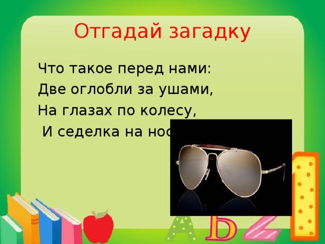 Отгадай загадку  Что такое перед нами:  Две оглобли за ушами,  На глазах по колесу,  И седелка на носу?  очки