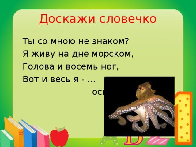 Доскажи словечко  Ты со мною не знаком?  Я живу на дне морском,  Голова и восемь ног,  Вот и весь я - …  осьминог