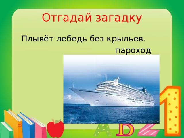 Отгадай загадку  Плывёт лебедь без крыльев.  пароход