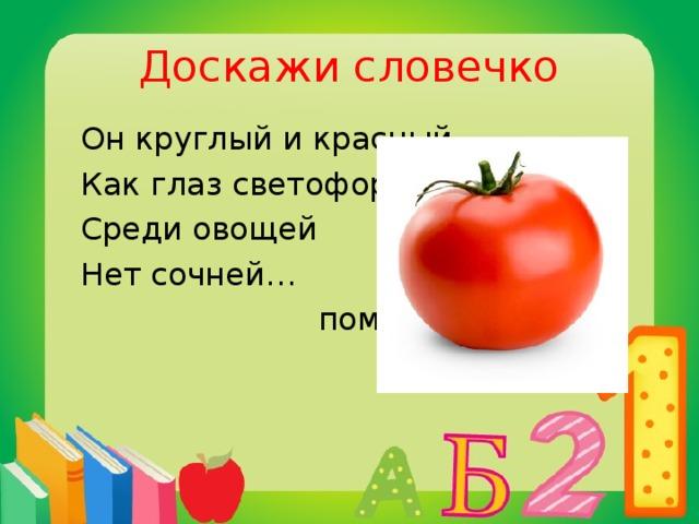 Доскажи словечко  Он круглый и красный,  Как глаз светофора.  Среди овощей  Нет сочней…  помидора