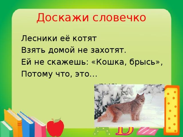 Доскажи словечко  Лесники её котят  Взять домой не захотят.  Ей не скажешь: «Кошка, брысь»,  Потому что, это…  рысь.