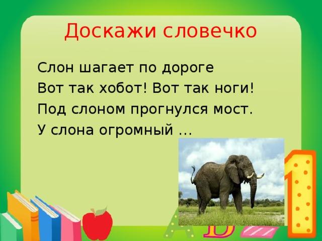 Доскажи словечко  Слон шагает по дороге  Вот так хобот! Вот так ноги!  Под слоном прогнулся мост.  У слона огромный …  рост