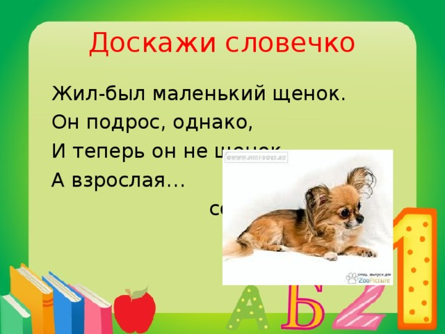 Доскажи словечко  Жил-был маленький щенок.  Он подрос, однако,  И теперь он не щенок –  А взрослая…  собака