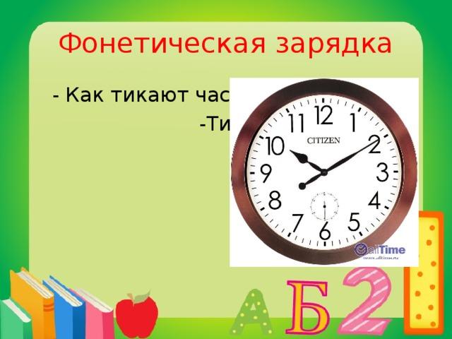 Фонетическая зарядка  - Как тикают часы?  -Тик-так…