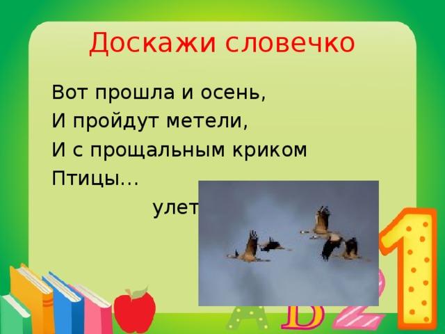 Доскажи словечко  Вот прошла и осень,  И пройдут метели,  И с прощальным криком  Птицы…  улетели