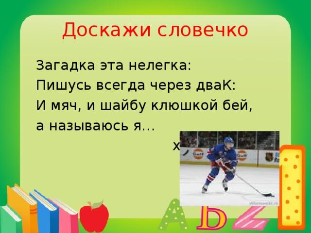 Доскажи словечко  Загадка эта нелегка:  Пишусь всегда через дваК:  И мяч, и шайбу клюшкой бей,  а называюсь я…  хоккей