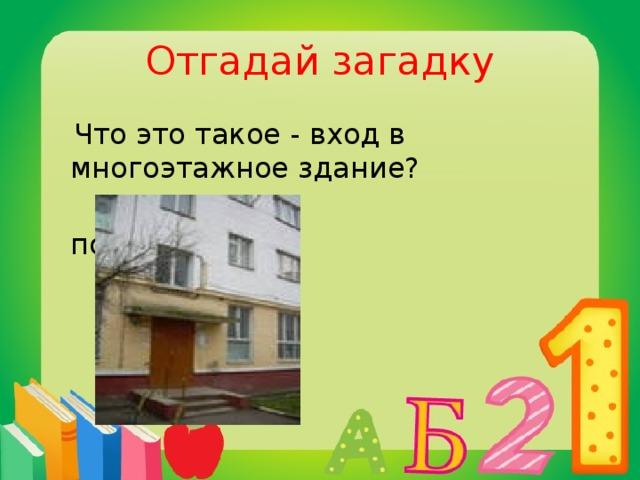 Отгадай загадку  Что это такое - вход в многоэтажное здание?  подъезд