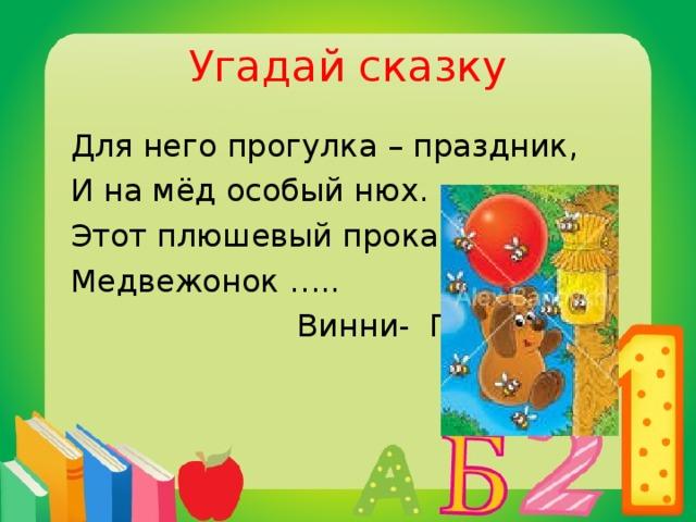 Угадай сказку  Для него прогулка – праздник,  И на мёд особый нюх.  Этот плюшевый проказник  Медвежонок …..  Винни- Пух