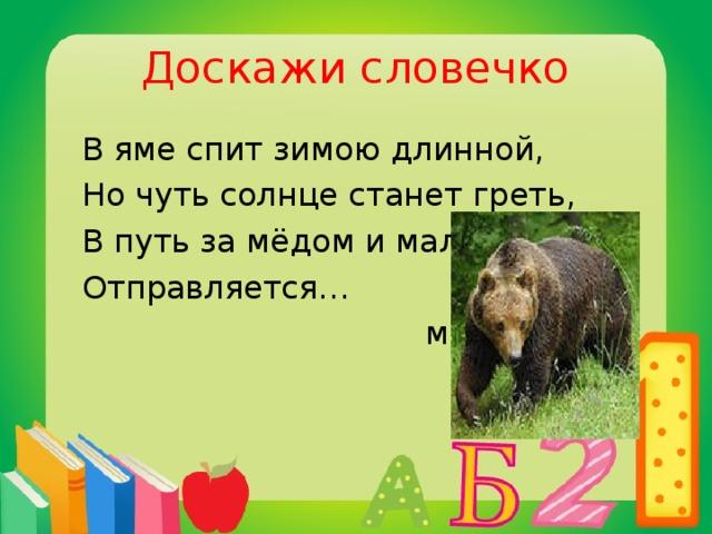 Доскажи словечко  В яме спит зимою длинной,  Но чуть солнце станет греть,  В путь за мёдом и малиной  Отправляется…  медведь
