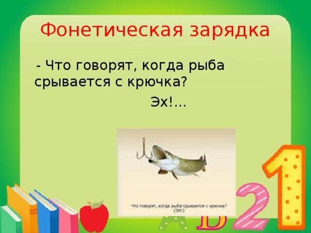 Фонетическая зарядка  - Что говорят, когда рыба срывается с крючка?  Эх!...
