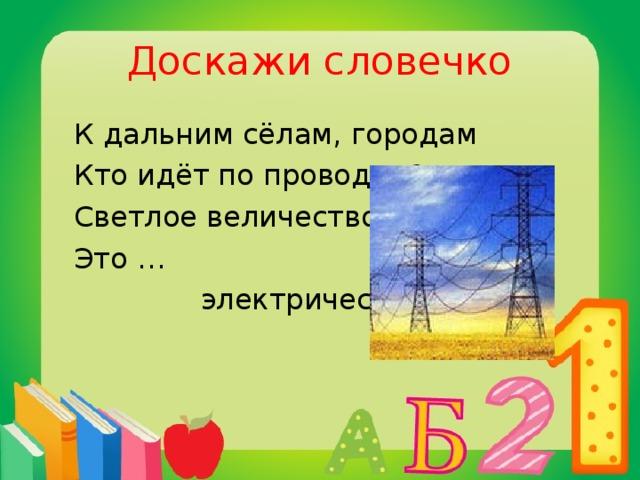 Доскажи словечко  К дальним сёлам, городам  Кто идёт по проводам?  Светлое величество,  Это …  электричество.