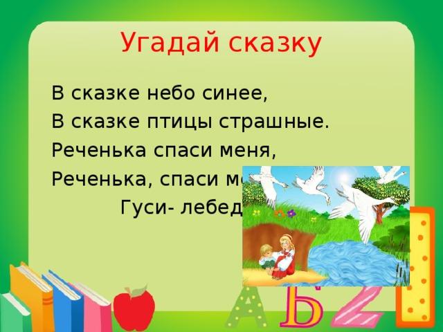 Угадай сказку  В сказке небо синее,  В сказке птицы страшные.  Реченька спаси меня,  Реченька, спаси меня!  Гуси- лебеди