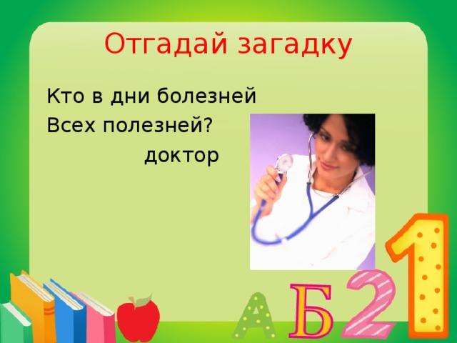 Отгадай загадку  Кто в дни болезней  Всех полезней?  доктор
