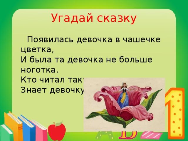 Угадай сказку  Появилась девочка в чашечке цветка,  И была та девочка не больше ноготка.  Кто читал такую книжку,  Знает девочку-малышку.