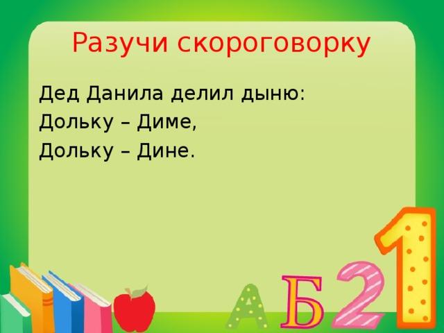 Разучи скороговорку  Дед Данила делил дыню:  Дольку – Диме,  Дольку – Дине.