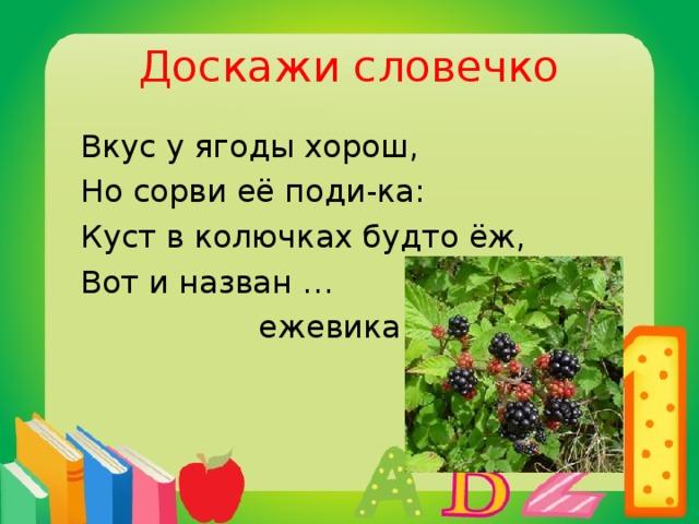 Доскажи словечко  Вкус у ягоды хорош,  Но сорви её поди-ка:  Куст в колючках будто ёж,  Вот и назван …  ежевика