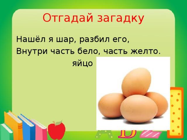 Отгадай загадку  Нашёл я шар, разбил его,  Внутри часть бело, часть желто.  яйцо