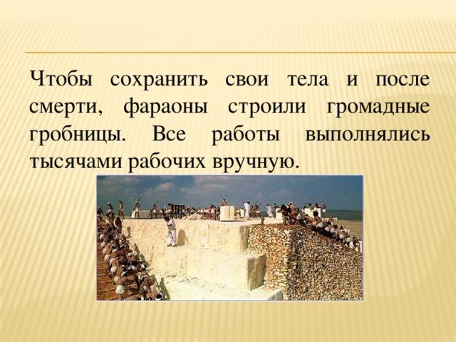Чтобы сохранить свои тела и после смерти, фараоны строили громадные гробницы. Все работы выполнялись тысячами рабочих вручную.