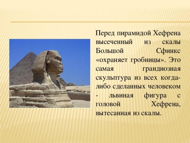 Перед пирамидой Хефрена высеченный из скалы Большой Сфинкс «охраняет гробницы». Это самая грандиозная скульптура из всех когда-либо сделанных человеком - львиная фигура с головой Хефрена, вытесанная из скалы.