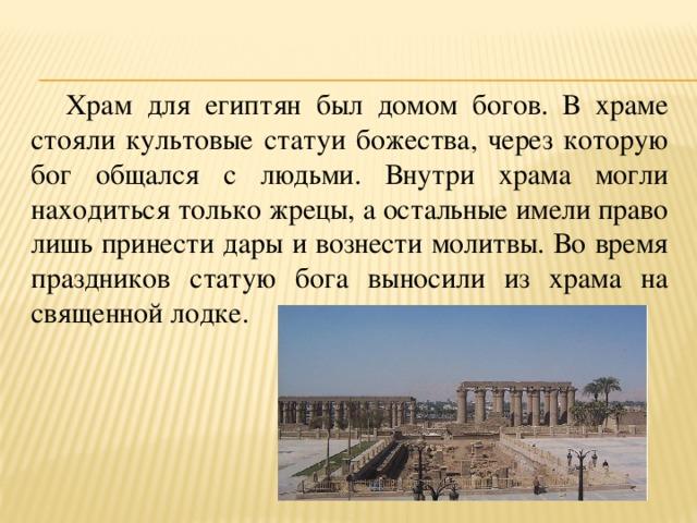 Храм для египтян был домом богов. В храме стояли культовые статуи божества, через которую бог общался с людьми. Внутри храма могли находиться только жрецы, а остальные имели право лишь принести дары и вознести молитвы. Во время праздников статую бога выносили из храма на священной лодке.