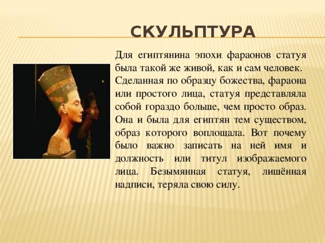 скульптура Для египтянина эпохи фараонов статуя была такой же живой, как и сам человек. Сделанная по образцу божества, фараона или простого лица, статуя представляла собой гораздо больше, чем просто образ. Она и была для египтян тем существом, образ которого воплощала. Вот почему было важно записать на ней имя и должность или титул изображаемого лица. Безымянная статуя, лишённая надписи, теряла свою силу.