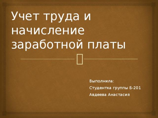 Учет труда и начисление заработной платы Выполнила: Студентка группы Б-201 Авдеева Анастасия