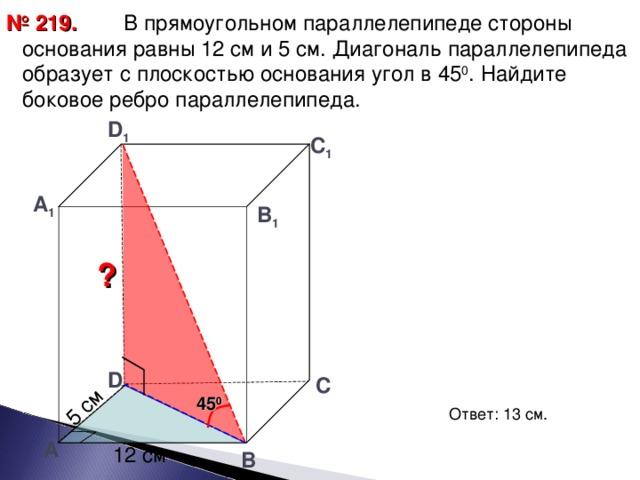 5 см  В прямоугольном параллелепипеде стороны основания равны 12 см и 5 см. Диагональ параллелепипеда образует с плоскостью основания угол в 45 0 . Найдите боковое ребро параллелепипеда. № 219. D 1 С 1 А 1 В 1 ? D С 45 0 Ответ: 13 см. А 12 см В 12