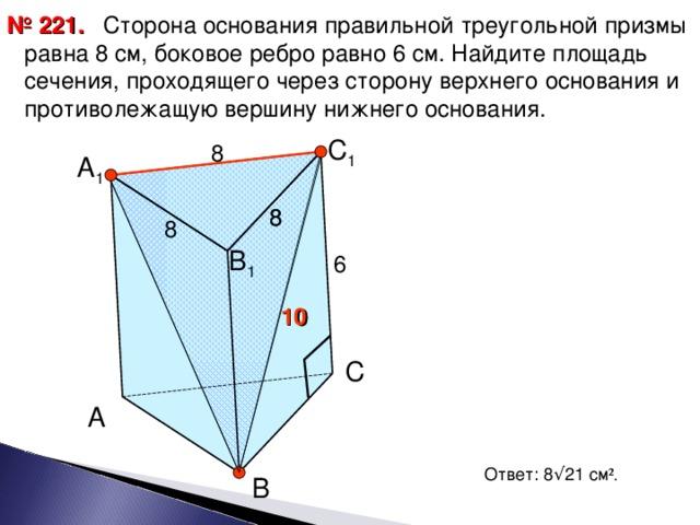 Сторона основания правильной треугольной призмы равна 8 см, боковое ребро равно 6 см. Найдите площадь сечения, проходящего через сторону верхнего основания и противолежащую вершину нижнего основания. № 22 1 . С 1 8 А 1 8 8 8 В 1 6 10 С А Ответ: 8 √ 21 см ² . В 12