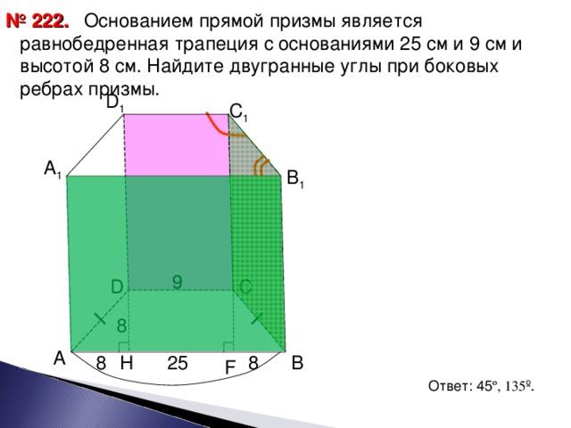 Основанием прямой призмы является равнобедренная трапеция с основаниями 25 см и 9 см и высотой 8 см. Найдите двугранные углы при боковых ребрах призмы. № 22 2 . D 1 С 1 А 1 В 1 9 9 С D 8 А 25 H 8 В 8 F Ответ: 45 º , 135 º . 14