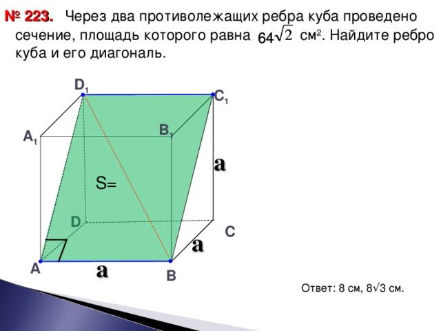 Через два противолежащих ребра куба проведено сечение, площадь которого равна см 2 . Найдите ребро куба и его диагональ. № 223. 64 64 D 1 С 1 В 1 А 1 a S= D С a a А В Ответ: 8 см, 8 √ 3 см. 15