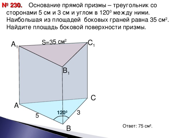 Основание прямой призмы – треугольник со сторонами 5 см и 3 см и углом в 120 0 между ними. Наибольшая из площадей боковых граней равна 35 см 2 . Найдите площадь боковой поверхности призмы. № 230. S= 35 см 2 С 1 А 1 В 1 С А 3 120 0 5 Ответ: 75 см ² . В 15