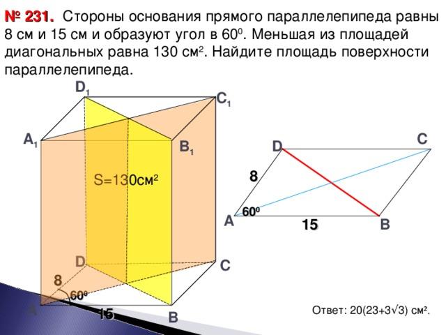 № 231.  Стороны основания прямого параллелепипеда равны 8 см и 15 см и образуют угол в 60 0 . Меньшая из площадей диагональных равна 130 см 2 . Найдите площадь поверхности параллелепипеда. D 1 С 1 А 1 С В 1 D 8 S= 130см 2 60 0 А 15 В D С 8 60 0 А Ответ: 20(23+3 √ 3) см ² . 15 В 17
