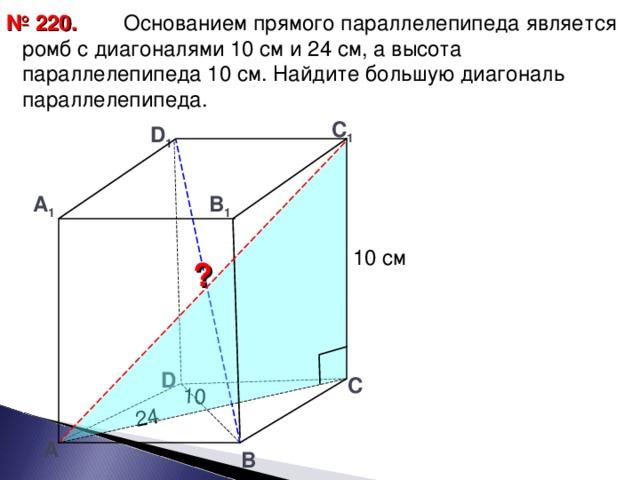 24 10  Основанием прямого параллелепипеда является ромб с диагоналями 10 см и 24 см, а высота параллелепипеда 10 см. Найдите большую диагональ параллелепипеда. № 220. С 1 D 1 А 1 В 1 10 см ? D С А В 19