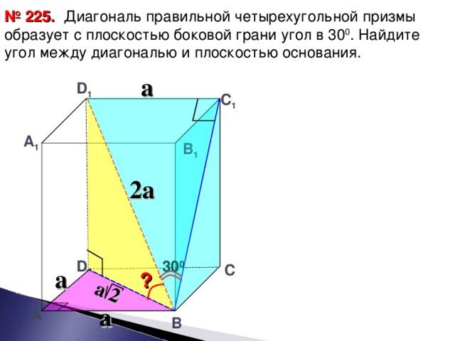 a 2  Диагональ правильной четырехугольной призмы образует с плоскостью боковой грани угол в 30 0 . Найдите угол между диагональю и плоскостью основания. № 225. a D 1 С 1 А 1 В 1 2 a 30 0 D С a ? a А В 23