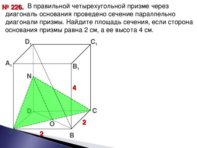 В правильной четырехугольной призме через диагональ основания проведено сечение параллельно диагонали призмы. Найдите площадь сечения, если сторона основания призмы равна 2 см, а ее высота 4 см. № 226. D 1 С 1 А 1 В 1  N 4 С D 2 O А 2 В 23