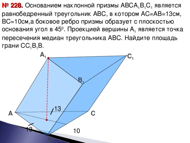 № 228.  Основанием наклонной призмы АВСА 1 В 1 С 1 является равнобедренный треугольник АВС, в котором АС=АВ=13см, ВС=10см,а боковое ребро призмы образует с плоскостью основания угол в 45 0 . Проекцией вершины А 1 является точка пересечения медиан треугольника АВС. Найдите площадь грани СС 1 В 1 В. А 1  C 1 B 1 13 А  C 13 10 B 25