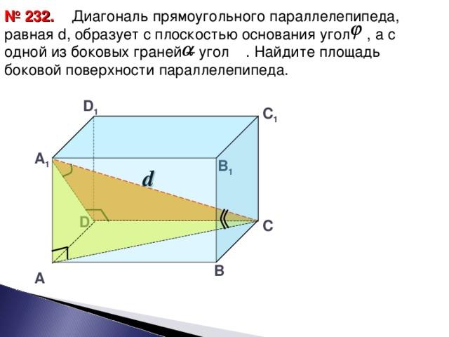 № 2 32 .  Диагональ прямоугольного параллелепипеда, равная d , образует с плоскостью основания угол , а с одной из боковых граней – угол . Найдите площадь боковой поверхности параллелепипеда.  D 1 С 1 А 1 В 1 d D С В А 26