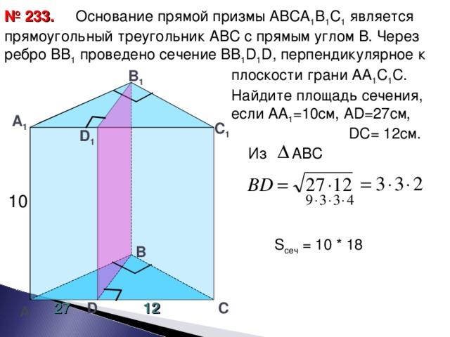Основание прямой призмы АВСА 1 В 1 С 1 является прямоугольный треугольник АВС с прямым углом В. Через ребро ВВ 1 проведено сечение ВВ 1 D 1 D , перпендикулярное к  плоскости грани АА 1 С 1 С.  Найдите площадь сечения,  если АА 1 =10см, А D =27см,  DC = 12см. № 2 3 3. В 1 А 1 С 1 D 1 Из АВС 10 S сеч = 10 * 18 В 27 12 С D А 27