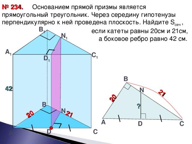 2 0 21 21 2 0   Основанием прямой призмы является прямоугольный треугольник. Через середину гипотенузы перпендикулярно к ней проведена плоскость. Найдите S сеч ,  если катеты равны 20см и 21см,  а боковое ребро равно 42 см. № 2 3 4. В 1 N 1 А 1 С 1 D 1 В 42 N В ? N А С D D С А 28