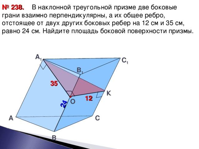 24  В наклонной треугольной призме две боковые грани взаимно перпендикулярны, а их общее ребро, отстоящее от двух других боковых ребер на 12 см и 35 см, равно 24 см. Найдите площадь боковой поверхности призмы. № 23 8 . А 1  C 1 B 1  35 К 12  О  C А B 29