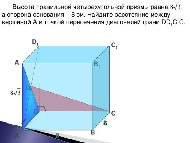 Высота правильной четырехугольной призмы равна , а сторона основания – 8 см. Найдите расстояние между вершиной А и точкой пересечения диагоналей грани DD 1 С 1 С. D 1 С 1 А 1 В 1 О Тесты. Геометрия 11 класс. Варианты и ответы централизованного (итогового) тестирования – М.: Центр тестирования МО РФ, 2004. D С 8 В А 8 29