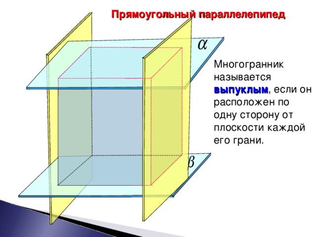 Прямоугольный параллелепипед Многогранник называется выпуклым , если он расположен по одну сторону от плоскости каждой его грани. 5