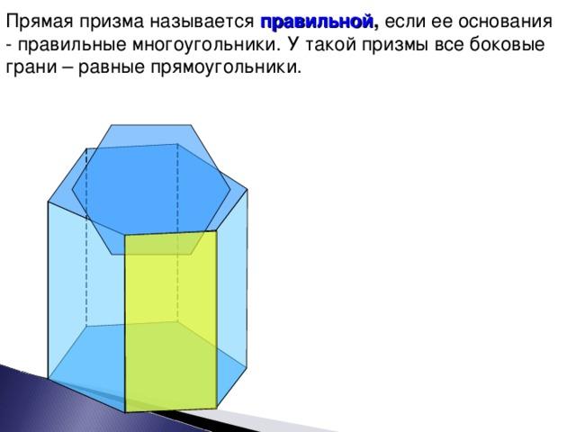 Прямая призма называется правильной , если ее основания - правильные многоугольники. У такой призмы все боковые грани – равные прямоугольники. 9