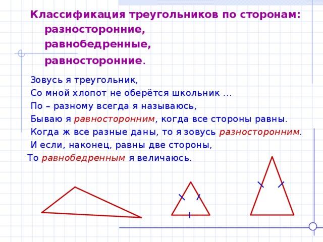 Классификация треугольников по сторонам:  разносторонние,  равнобедренные,  равносторонние .  Зовусь я треугольник,  Со мной хлопот не оберётся школьник …  По – разному всегда я называюсь,  Бываю я равносторонним , когда все стороны равны.  Когда ж все разные даны, то я зовусь разносторонним .  И если, наконец, равны две стороны, То равнобедренным  я величаюсь.