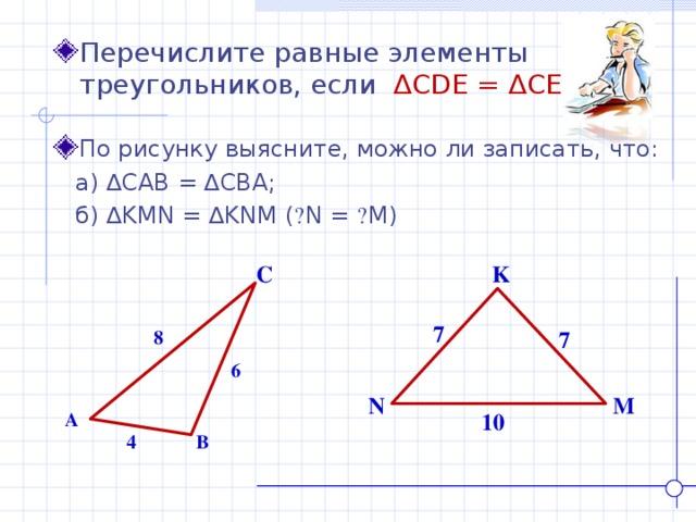 Перечислите равные элементы треугольников, если ∆ CDE = ∆ CED . По рисунку выясните, можно ли записать, что: