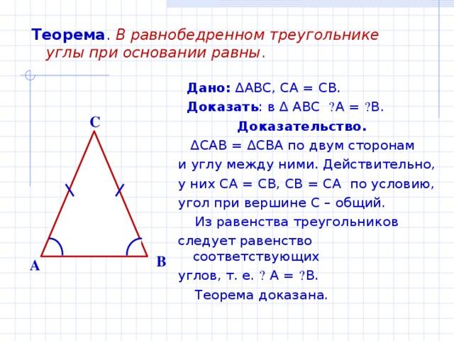 Теорема .  В равнобедренном треугольнике углы при основании равны .  Дано: ∆ ABC , CA = CB .  Доказать : в ∆ ABC  ے A = ے B .  Доказательство. ∆ CAB = ∆ CBA по двум сторонам и углу между ними. Действительно, у них CA = CB, CB = CA по условию, угол при вершине С – общий.  Из равенства треугольников следует равенство соответствующих углов, т. е. ے  А = ے В.  Теорема доказана. C B A