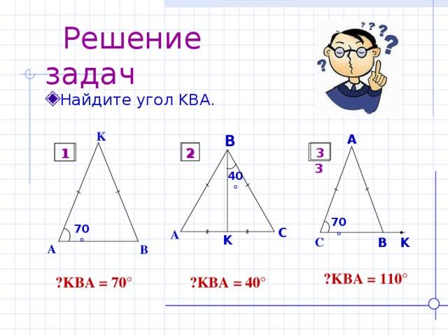 Решение задач Найдите угол KBA . K B A 3 2 1  3 2 1 40  70  70  C A K C B K A B  ے KBA = 110° ے KBA = 40° ے KBA = 70°