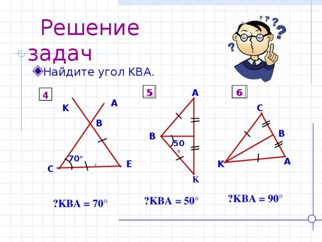 Решение задач Найдите угол KBA . 5 5 6 A 6 4 4 A C K B B B 50  70  A E K C K  ے KBA = 90° ے KBA = 50° ے KBA = 70°