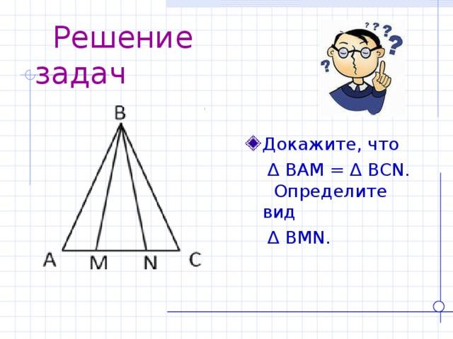 Решение задач Докажите, что  ∆  BAM = ∆ BCN . Определите вид  ∆  BMN .